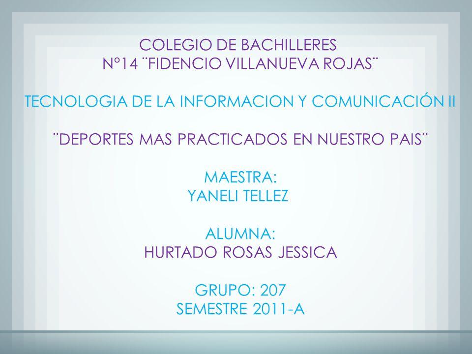 COLEGIO DE BACHILLERES N°14 ¨FIDENCIO VILLANUEVA ROJAS¨ TECNOLOGIA DE LA INFORMACION Y COMUNICACIÓN II ¨DEPORTES MAS PRACTICADOS EN NUESTRO PAIS¨ MAESTRA: YANELI TELLEZ ALUMNA: HURTADO ROSAS JESSICA GRUPO: 207 SEMESTRE 2011-A