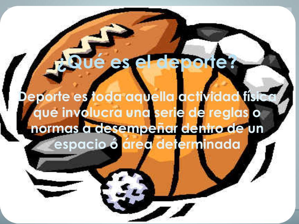 ¿Qué es el deporte? Deporte es toda aquella actividad física que involucra una serie de reglas o normas a desempeñar dentro de un espacio ó área deter