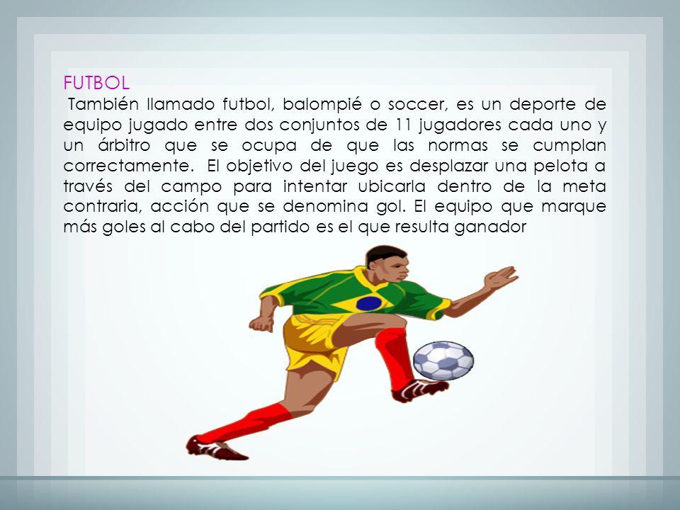 FUTBOL También llamado futbol, balompié o soccer, es un deporte de equipo jugado entre dos conjuntos de 11 jugadores cada uno y un árbitro que se ocupa de que las normas se cumplan correctamente.