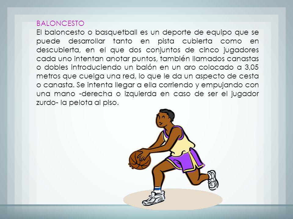 BALONCESTO El baloncesto o basquetball es un deporte de equipo que se puede desarrollar tanto en pista cubierta como en descubierta, en el que dos conjuntos de cinco jugadores cada uno intentan anotar puntos, también llamados canastas o dobles introduciendo un balón en un aro colocado a 3,05 metros que cuelga una red, lo que le da un aspecto de cesta o canasta.