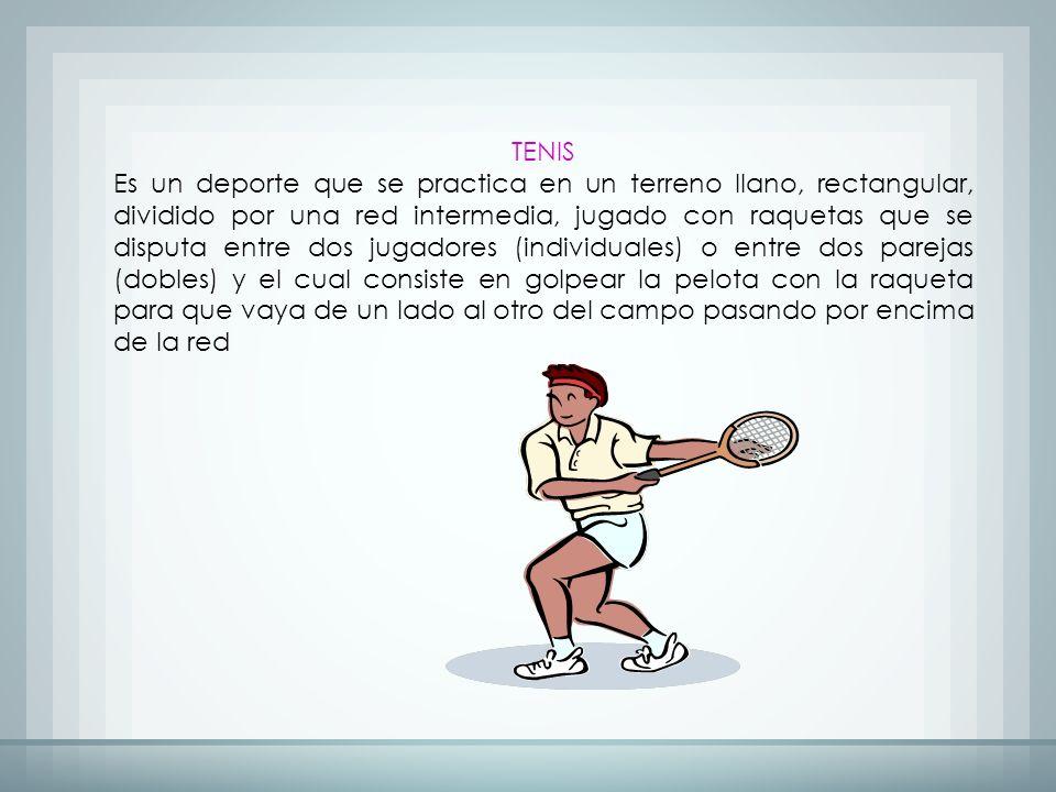TENIS Es un deporte que se practica en un terreno llano, rectangular, dividido por una red intermedia, jugado con raquetas que se disputa entre dos jugadores (individuales) o entre dos parejas (dobles) y el cual consiste en golpear la pelota con la raqueta para que vaya de un lado al otro del campo pasando por encima de la red