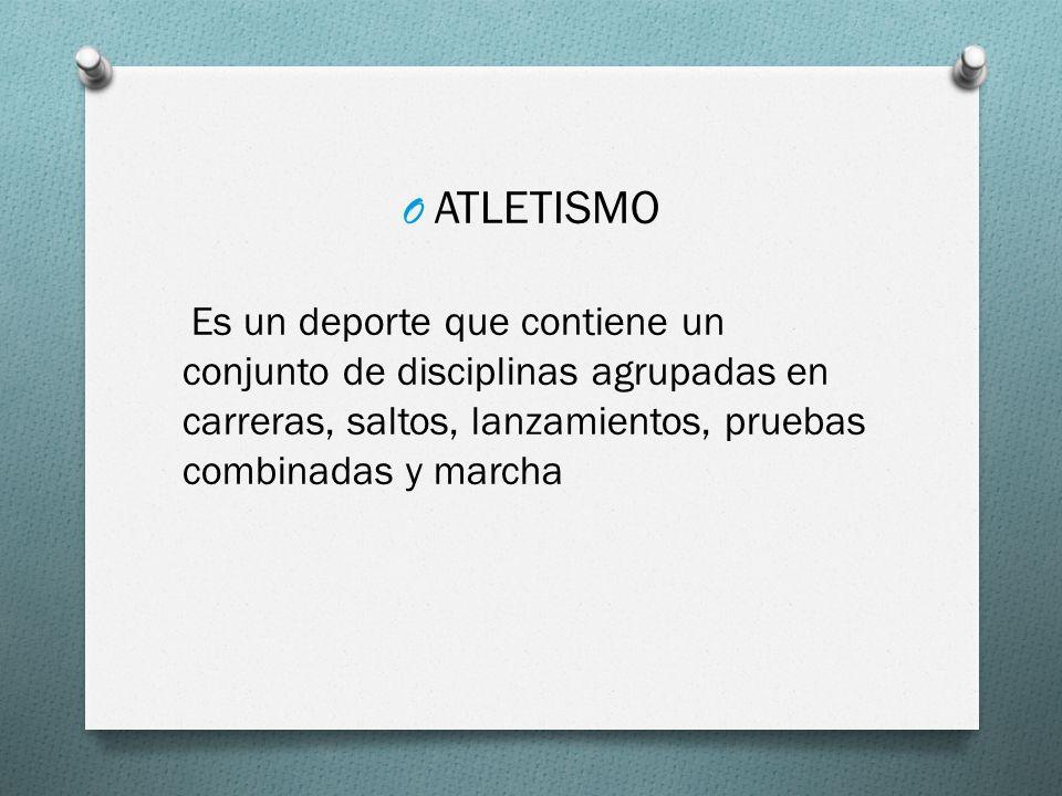 O ATLETISMO Es un deporte que contiene un conjunto de disciplinas agrupadas en carreras, saltos, lanzamientos, pruebas combinadas y marcha