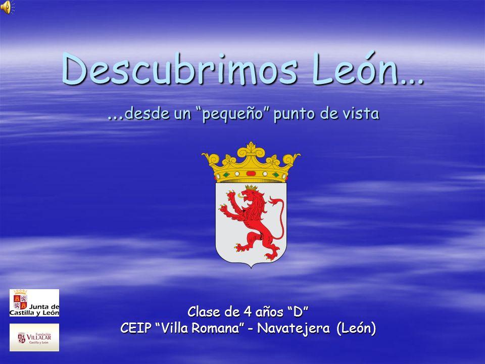 Descubrimos León… … desde un pequeño punto de vista Clase de 4 años D CEIP Villa Romana - Navatejera (León)