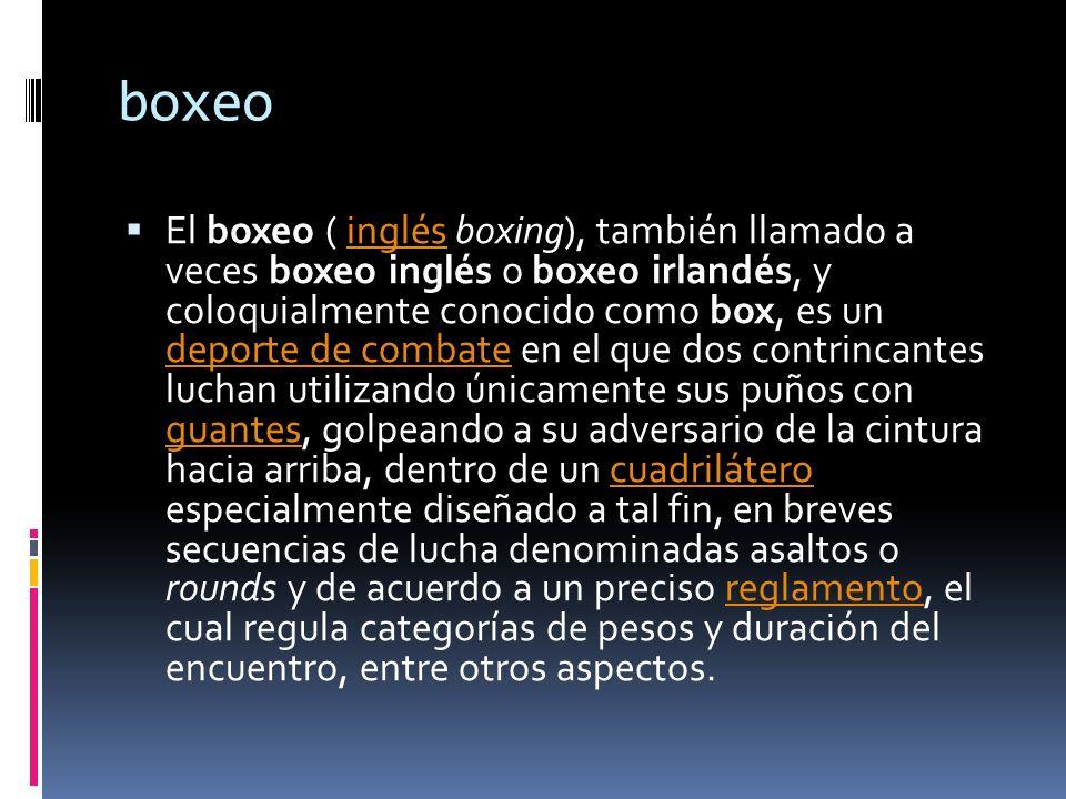 boxeo El boxeo ( inglés boxing), también llamado a veces boxeo inglés o boxeo irlandés, y coloquialmente conocido como box, es un deporte de combate e
