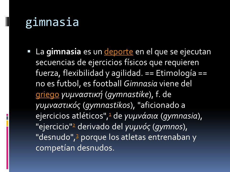 gimnasia La gimnasia es un deporte en el que se ejecutan secuencias de ejercicios físicos que requieren fuerza, flexibilidad y agilidad. == Etimología