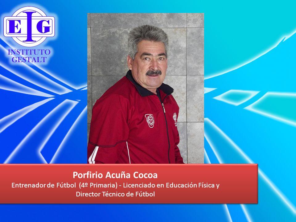 Porfirio Acuña Cocoa Entrenador de Fútbol (4º Primaria) - Licenciado en Educación Física y Director Técnico de Fútbol Porfirio Acuña Cocoa Entrenador