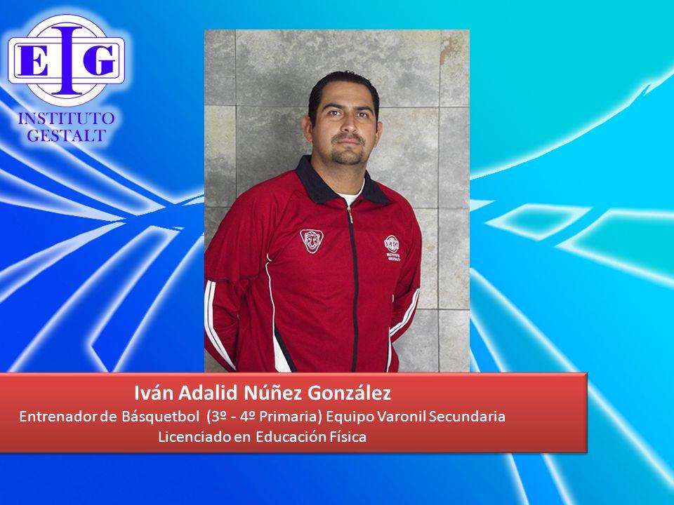 Iván Adalid Núñez González Entrenador de Básquetbol (3º - 4º Primaria) Equipo Varonil Secundaria Licenciado en Educación Física Iván Adalid Núñez Gonz