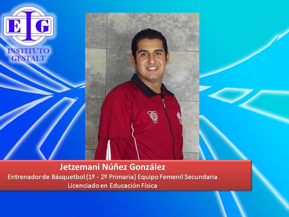 Jetzemani Núñez González Entrenador de Básquetbol (1º - 2º Primaria) Equipo Femenil Secundaria Licenciado en Educación Física Jetzemani Núñez González