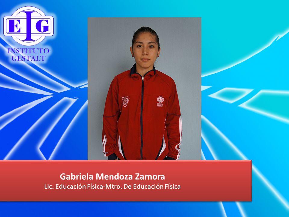 Gabriela Mendoza Zamora Lic. Educación Física-Mtro. De Educación Física Gabriela Mendoza Zamora Lic. Educación Física-Mtro. De Educación Física