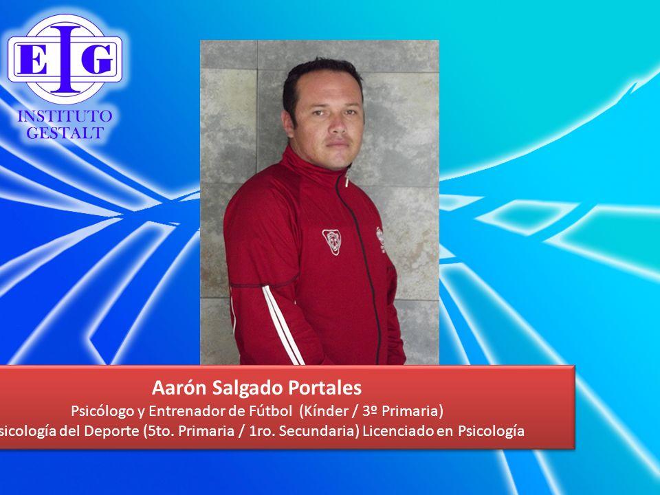 Aarón Salgado Portales Psicólogo y Entrenador de Fútbol (Kínder / 3º Primaria) Psicología del Deporte (5to. Primaria / 1ro. Secundaria) Licenciado en