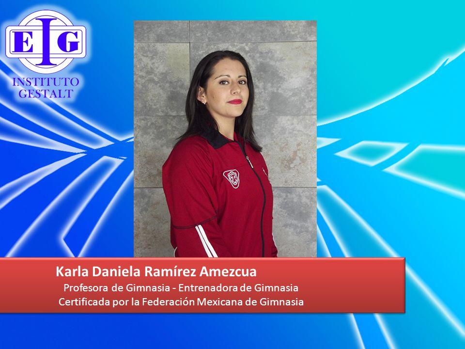 Karla Daniela Ramírez Amezcua Profesora de Gimnasia - Entrenadora de Gimnasia Certificada por la Federación Mexicana de Gimnasia Karla Daniela Ramírez