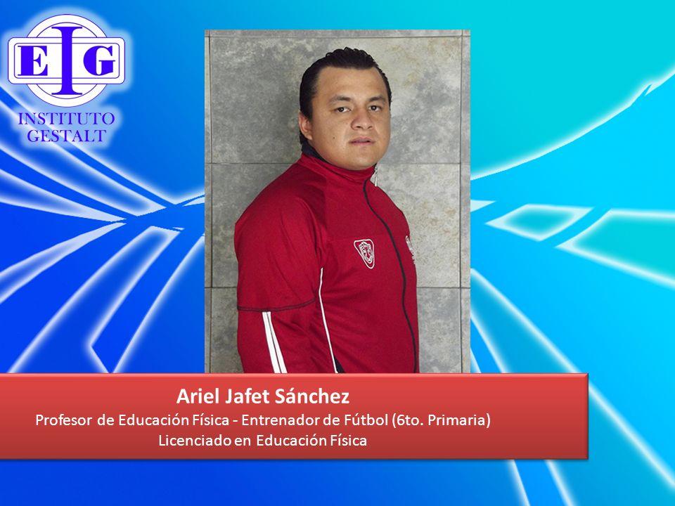 Ariel Jafet Sánchez Profesor de Educación Física - Entrenador de Fútbol (6to. Primaria) Licenciado en Educación Física Ariel Jafet Sánchez Profesor de