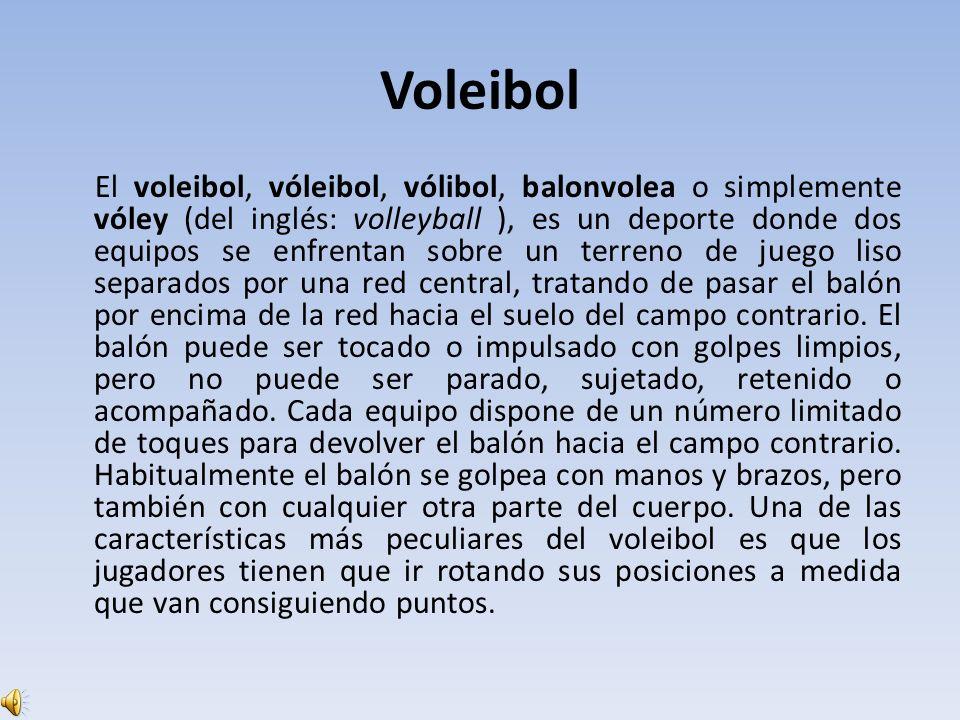 Voleibol El voleibol, vóleibol, vólibol, balonvolea o simplemente vóley (del inglés: volleyball ), es un deporte donde dos equipos se enfrentan sobre