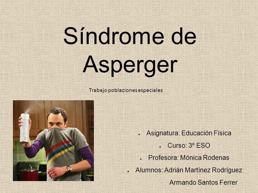 Síndrome de Asperger Asignatura: Educación Física Curso: 3º ESO Profesora: Mónica Rodenas Alumnos: Adrián Martínez Rodríguez Armando Santos Ferrer Tra