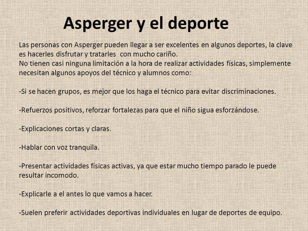 Asperger y el deporte Las personas con Asperger pueden llegar a ser excelentes en algunos deportes, la clave es hacerles disfrutar y tratarles con mucho cariño.