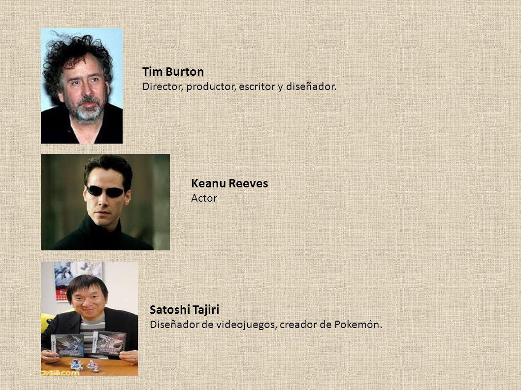 Tim Burton Director, productor, escritor y diseñador. Keanu Reeves Actor Satoshi Tajiri Diseñador de videojuegos, creador de Pokemón.