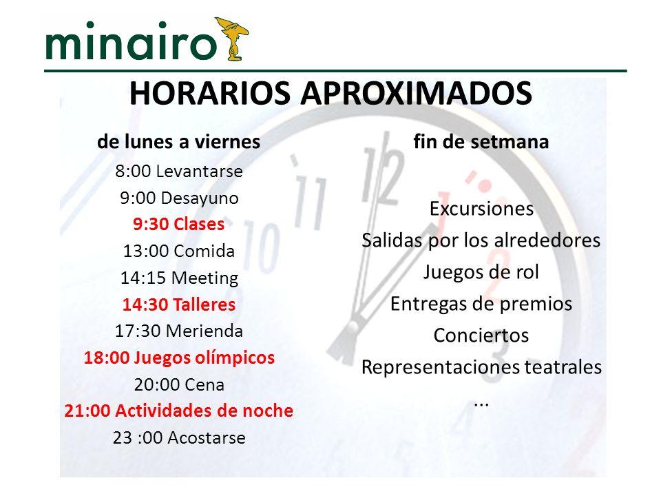 HORARIOS APROXIMADOS de lunes a viernes 8:00 Levantarse 9:00 Desayuno 9:30 Clases 13:00 Comida 14:15 Meeting 14:30 Talleres 17:30 Merienda 18:00 Juego