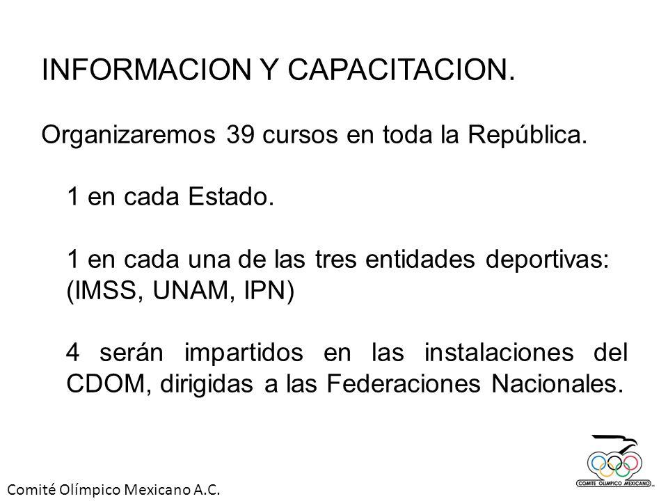 Comité Olímpico Mexicano A.C. INFORMACION Y CAPACITACION. Organizaremos 39 cursos en toda la República. 1 en cada Estado. 1 en cada una de las tres en
