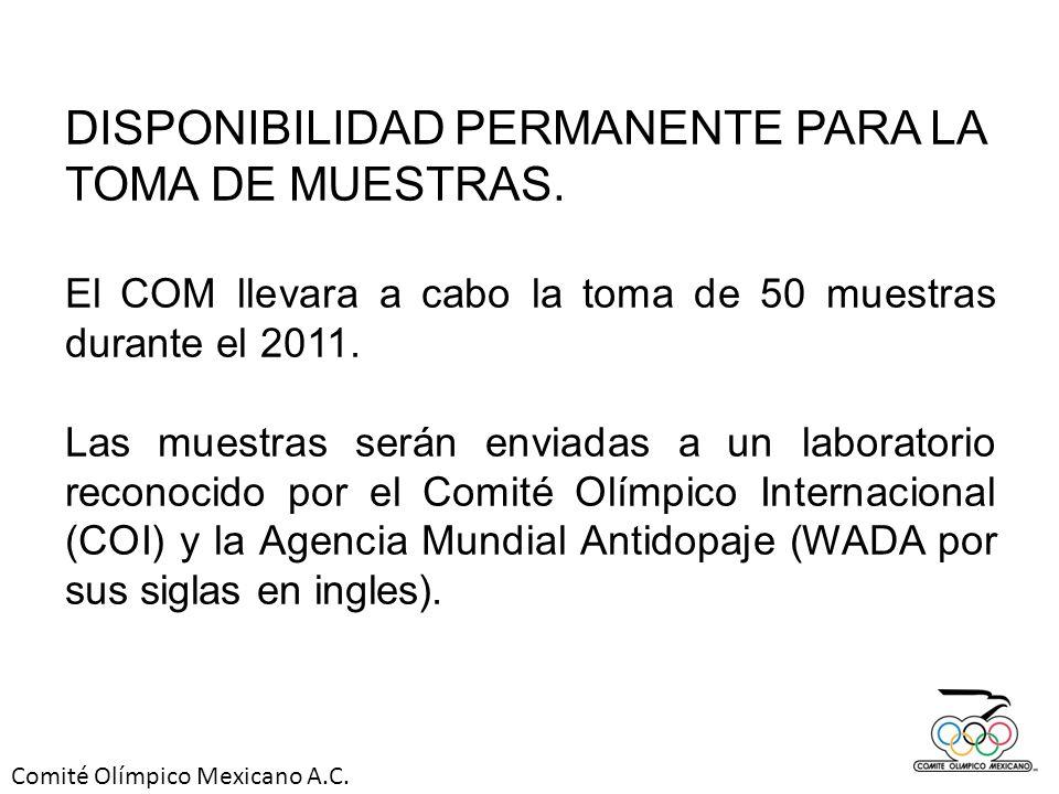 Comité Olímpico Mexicano A.C. DISPONIBILIDAD PERMANENTE PARA LA TOMA DE MUESTRAS. El COM llevara a cabo la toma de 50 muestras durante el 2011. Las mu