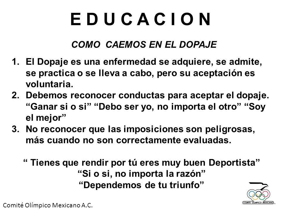 Comité Olímpico Mexicano A.C. E D U C A C I O N COMO CAEMOS EN EL DOPAJE 1.El Dopaje es una enfermedad se adquiere, se admite, se practica o se lleva