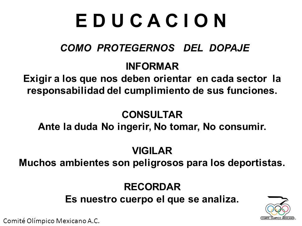 Comité Olímpico Mexicano A.C. E D U C A C I O N COMO PROTEGERNOS DEL DOPAJE INFORMAR Exigir a los que nos deben orientar en cada sector la responsabil