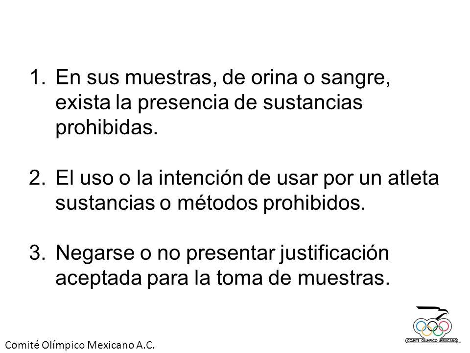 Comité Olímpico Mexicano A.C. 1.En sus muestras, de orina o sangre, exista la presencia de sustancias prohibidas. 2.El uso o la intención de usar por