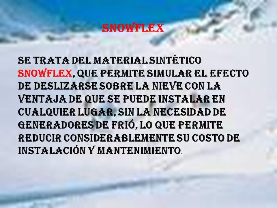 SNOWFLEX Se trata del material sintético Snowflex, que permite simular el efecto de deslizarse sobre la nieve con la ventaja de que se puede instalar en cualquier lugar, sin la necesidad de generadores de frió, lo que permite reducir considerablemente su costo de instalación y mantenimiento.