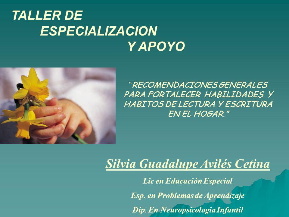 TALLER DE ESPECIALIZACION Y APOYO Silvia Guadalupe Avilés Cetina Lic en Educación Especial Esp. en Problemas de Aprendizaje Dip. En Neuropsicologia In