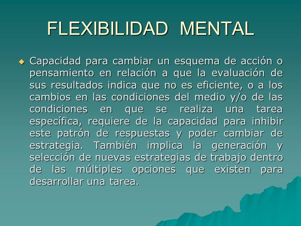 FLEXIBILIDAD MENTAL Capacidad para cambiar un esquema de acción o pensamiento en relación a que la evaluación de sus resultados indica que no es efici