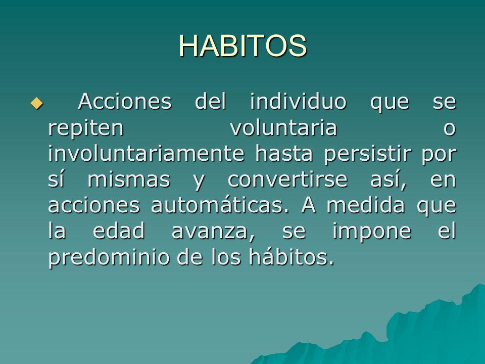 HABITOS Acciones del individuo que se repiten voluntaria o involuntariamente hasta persistir por sí mismas y convertirse así, en acciones automáticas.