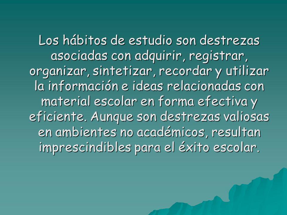 Los hábitos de estudio son destrezas asociadas con adquirir, registrar, organizar, sintetizar, recordar y utilizar la información e ideas relacionadas