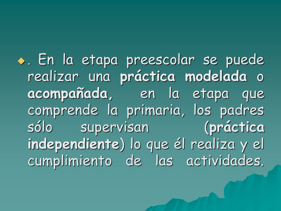 . En la etapa preescolar se puede realizar una práctica modelada o acompañada, en la etapa que comprende la primaria, los padres sólo supervisan (prác