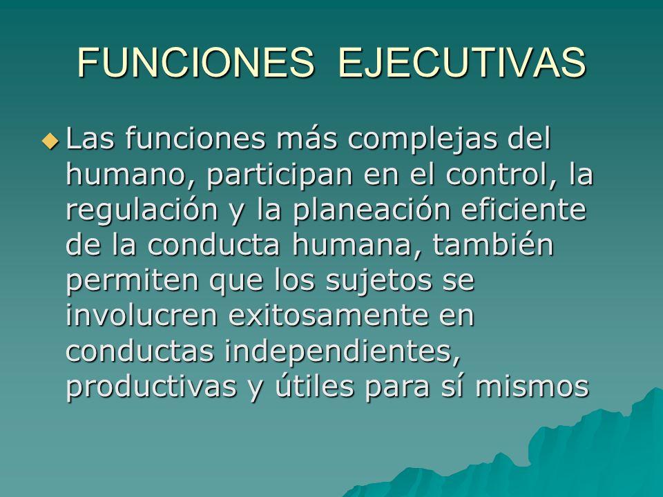 FUNCIONES EJECUTIVAS Las funciones más complejas del humano, participan en el control, la regulación y la planeación eficiente de la conducta humana,