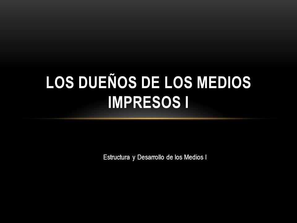 Estructura y Desarrollo de los Medios I LOS DUEÑOS DE LOS MEDIOS IMPRESOS I