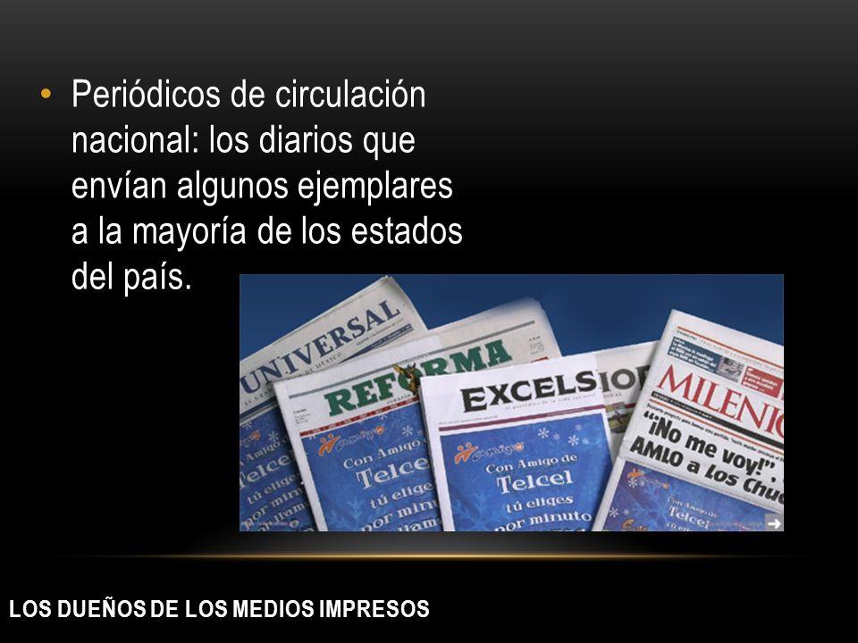 LOS DUEÑOS DE LOS MEDIOS IMPRESOS Periódicos de circulación nacional: los diarios que envían algunos ejemplares a la mayoría de los estados del país.