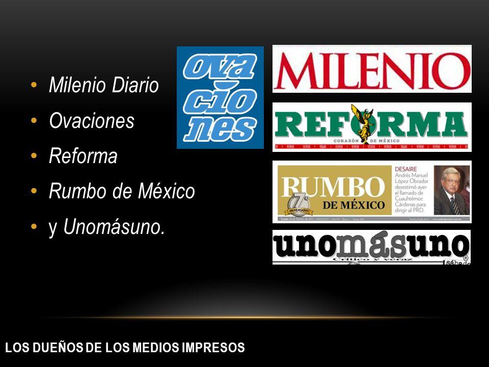 LOS DUEÑOS DE LOS MEDIOS IMPRESOS Milenio Diario Ovaciones Reforma Rumbo de México y Unomásuno.