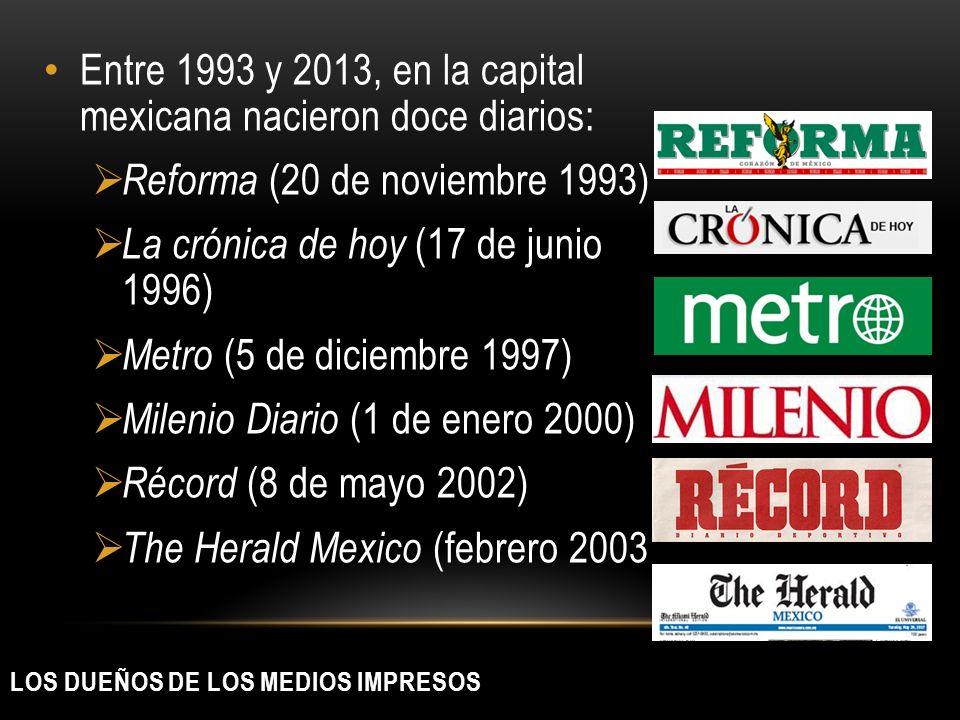 LOS DUEÑOS DE LOS MEDIOS IMPRESOS Entre 1993 y 2013, en la capital mexicana nacieron doce diarios: Reforma (20 de noviembre 1993) La crónica de hoy (1