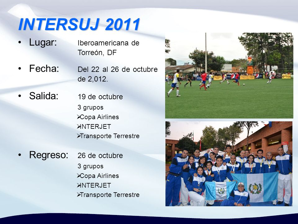 INTERSUJ 2011 Lugar: Iberoamericana de Torreón, DF Fecha: Del 22 al 26 de octubre de 2,012. Salida: 19 de octubre 3 grupos Copa Airlines INTERJET Tran
