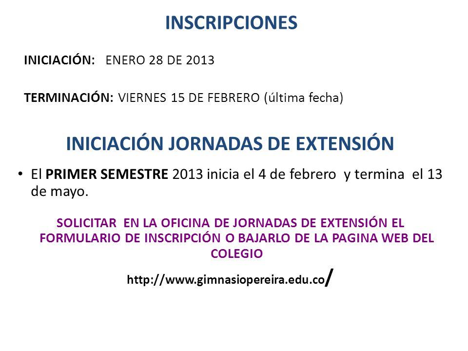 INSCRIPCIONES INICIACIÓN: ENERO 28 DE 2013 TERMINACIÓN: VIERNES 15 DE FEBRERO (última fecha) INICIACIÓN JORNADAS DE EXTENSIÓN El PRIMER SEMESTRE 2013
