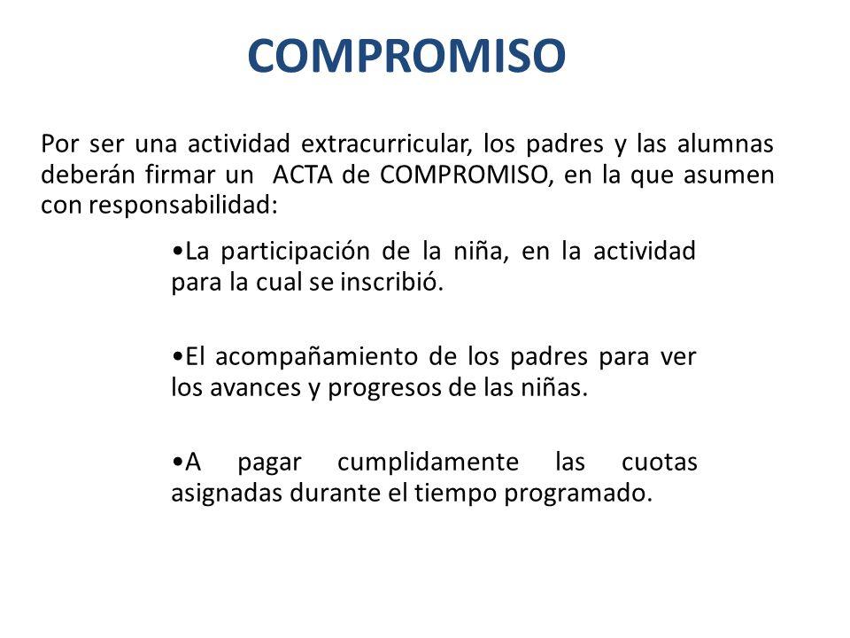 COMPROMISO Por ser una actividad extracurricular, los padres y las alumnas deberán firmar un ACTA de COMPROMISO, en la que asumen con responsabilidad: