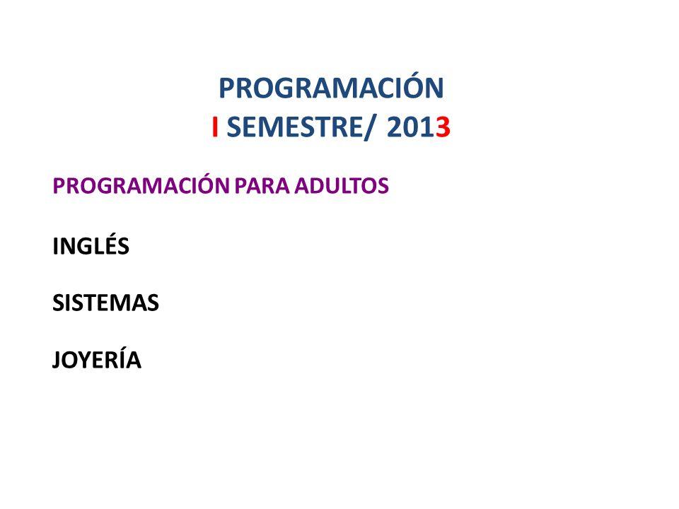 PROGRAMACIÓN I SEMESTRE/ 2013 PROGRAMACIÓN PARA ADULTOS INGLÉS SISTEMAS JOYERÍA