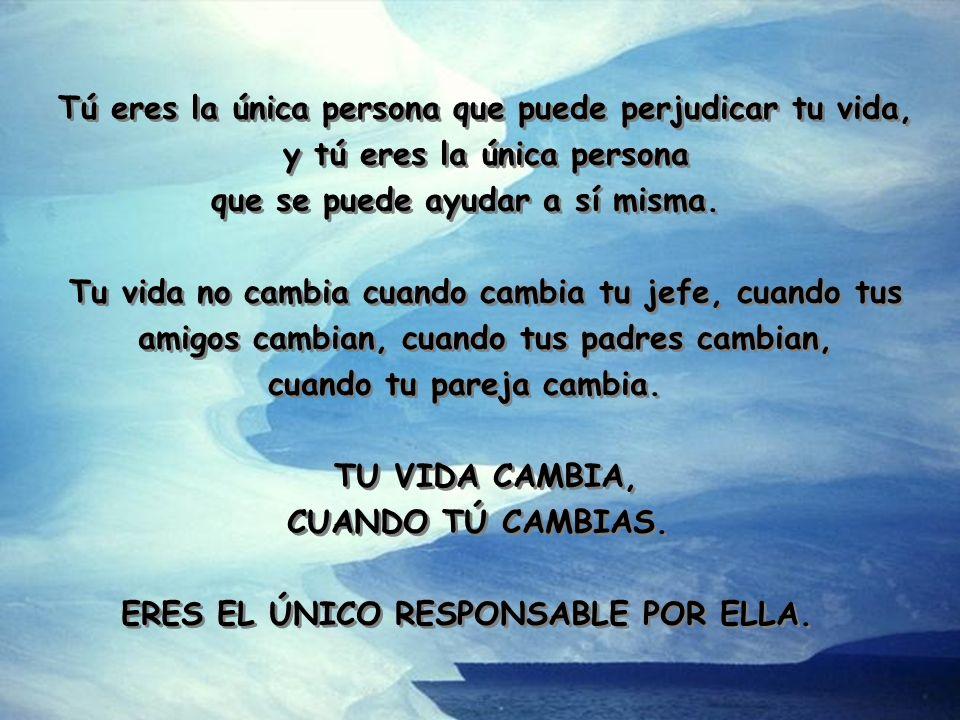 Tú eres la única persona que puede perjudicar tu vida, y tú eres la única persona que se puede ayudar a sí misma.