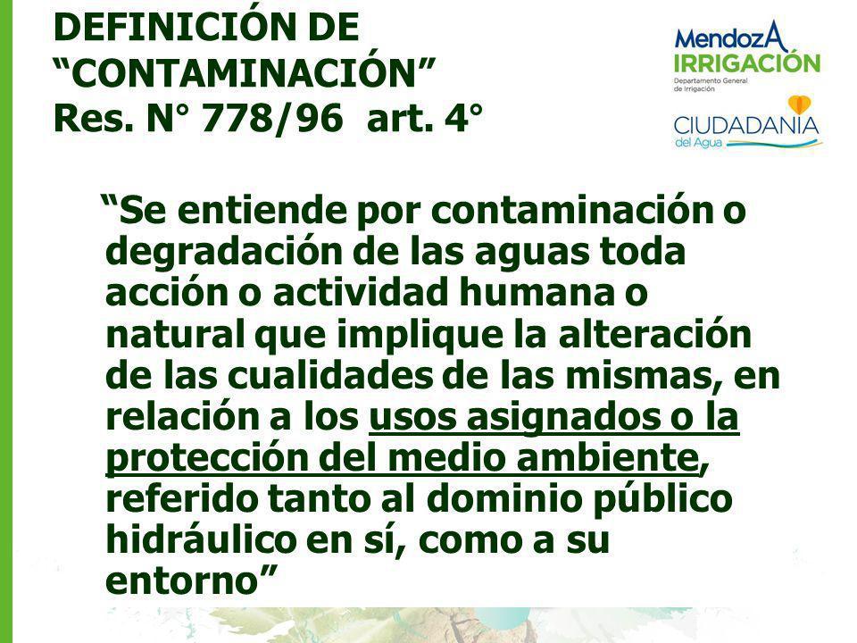 DEFINICIÓN DE CONTAMINACIÓN Res. N° 778/96 art. 4° Se entiende por contaminación o degradación de las aguas toda acción o actividad humana o natural q