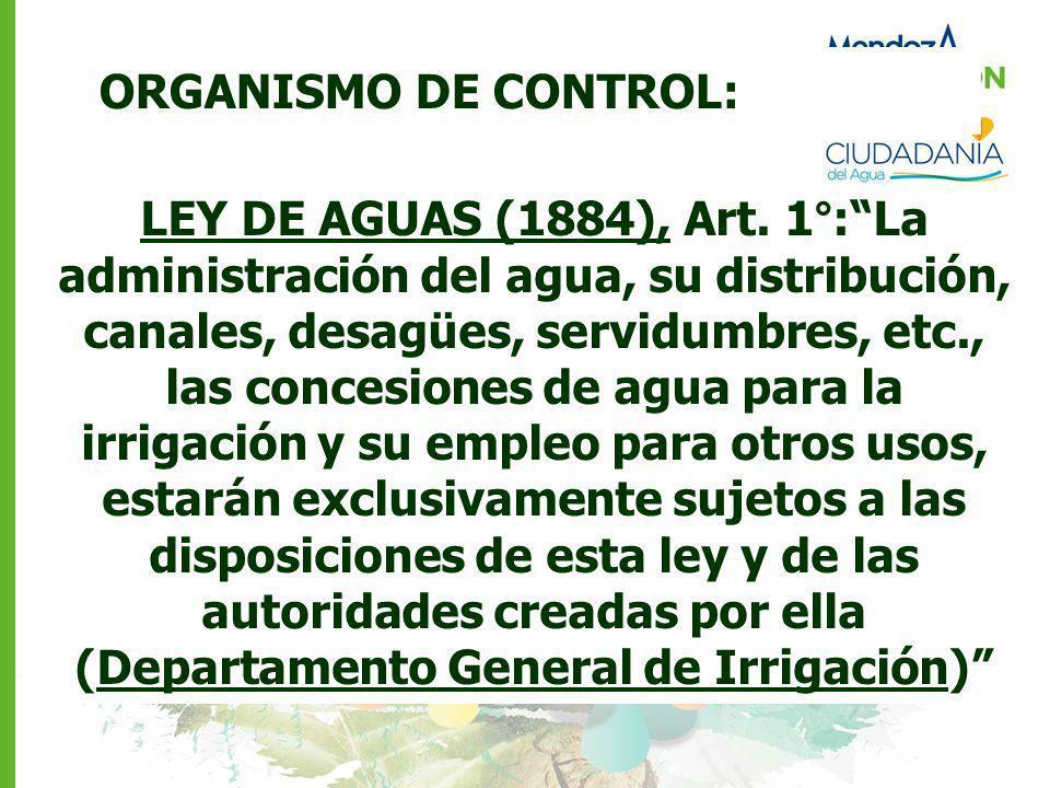 ORGANISMO DE CONTROL: LEY DE AGUAS (1884), Art. 1°:La administración del agua, su distribución, canales, desagües, servidumbres, etc., las concesiones