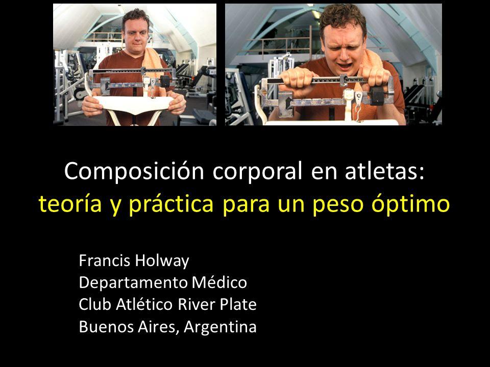Composición corporal en atletas: teoría y práctica para un peso óptimo Francis Holway Departamento Médico Club Atlético River Plate Buenos Aires, Argentina