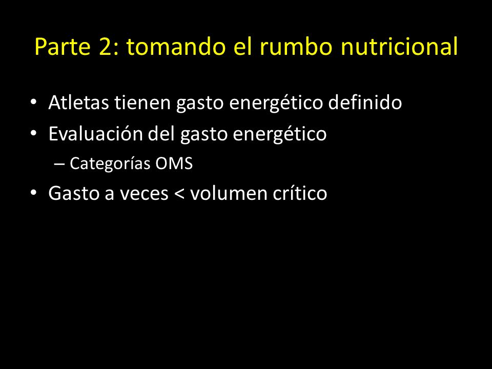 Parte 2: tomando el rumbo nutricional Atletas tienen gasto energético definido Evaluación del gasto energético – Categorías OMS Gasto a veces < volumen crítico