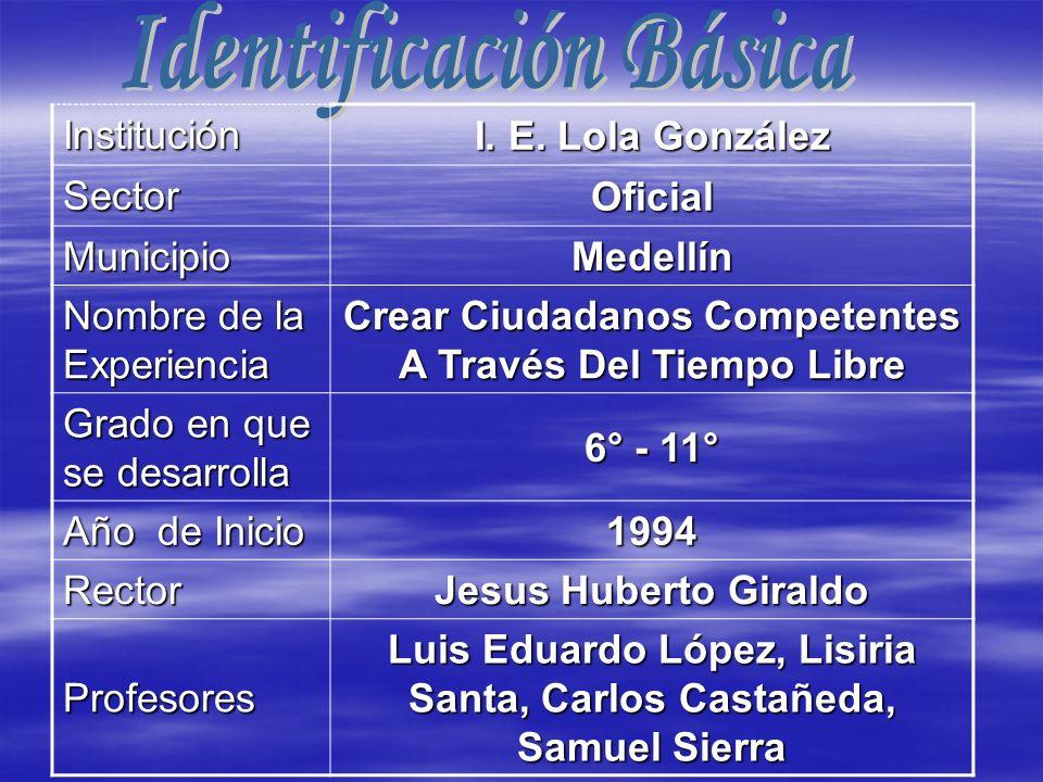 Institución I. E. Lola González SectorOficial MunicipioMedellín Nombre de la Experiencia Crear Ciudadanos Competentes A Través Del Tiempo Libre Grado