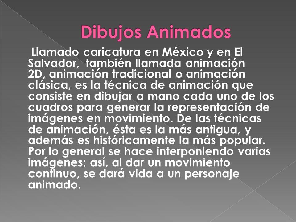 Llamado caricatura en México y en El Salvador, también llamada animación 2D, animación tradicional o animación clásica, es la técnica de animación que