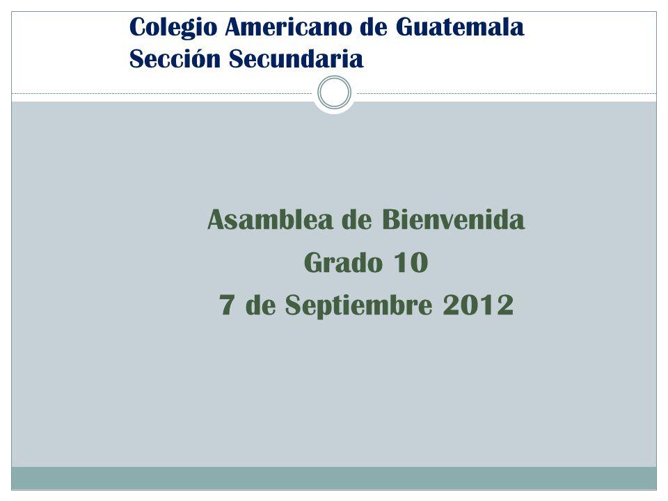 Colegio Americano de Guatemala Sección Secundaria Asamblea de Bienvenida Grado 10 7 de Septiembre 2012