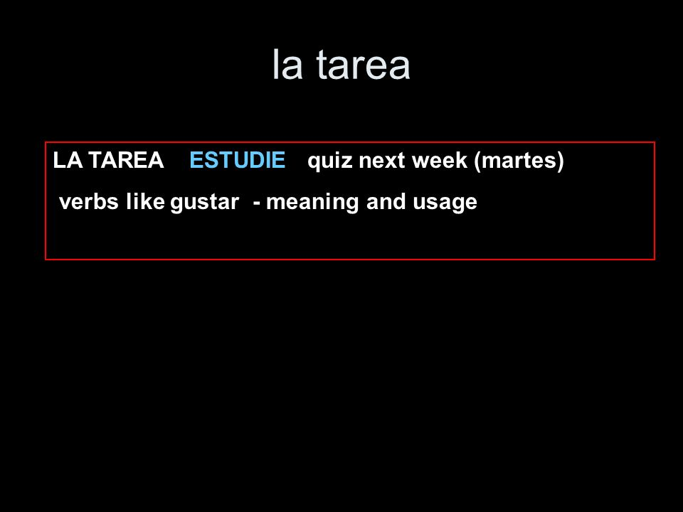 la tarea LA TAREA ESTUDIE quiz next week (martes) verbs like gustar - meaning and usage
